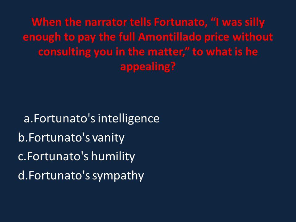 a.Fortunato s intelligence b.Fortunato s vanity c.Fortunato s humility