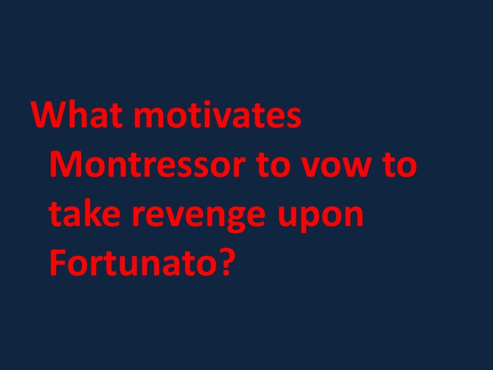 What motivates Montressor to vow to take revenge upon Fortunato