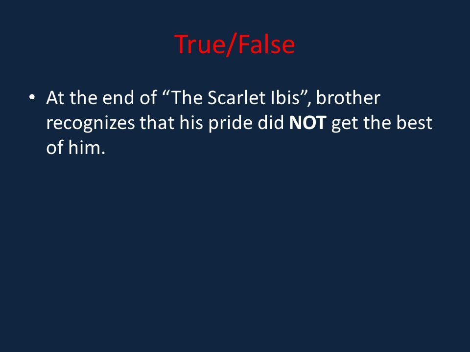 True/False At the end of The Scarlet Ibis , brother recognizes that his pride did NOT get the best of him.