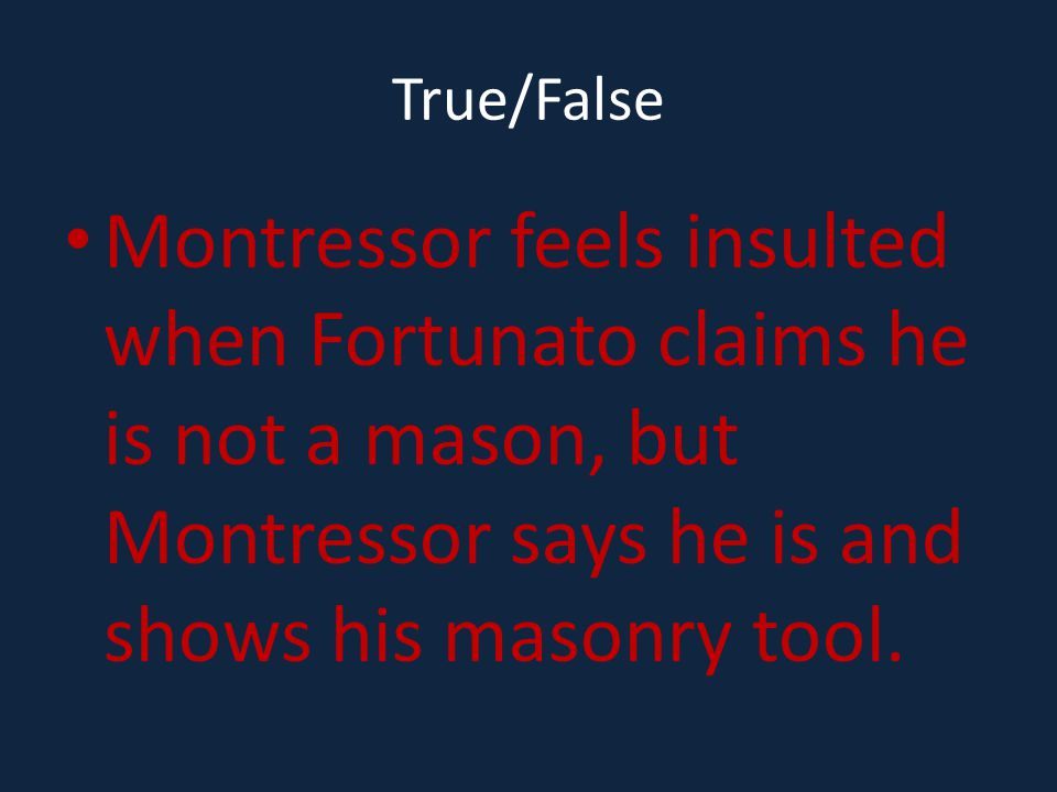 True/False Montressor feels insulted when Fortunato claims he is not a mason, but Montressor says he is and shows his masonry tool.