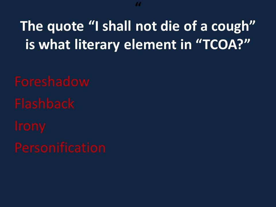 The quote I shall not die of a cough is what literary element in TCOA
