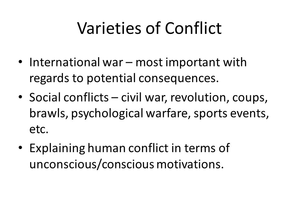 Varieties of Conflict International war – most important with regards to potential consequences.