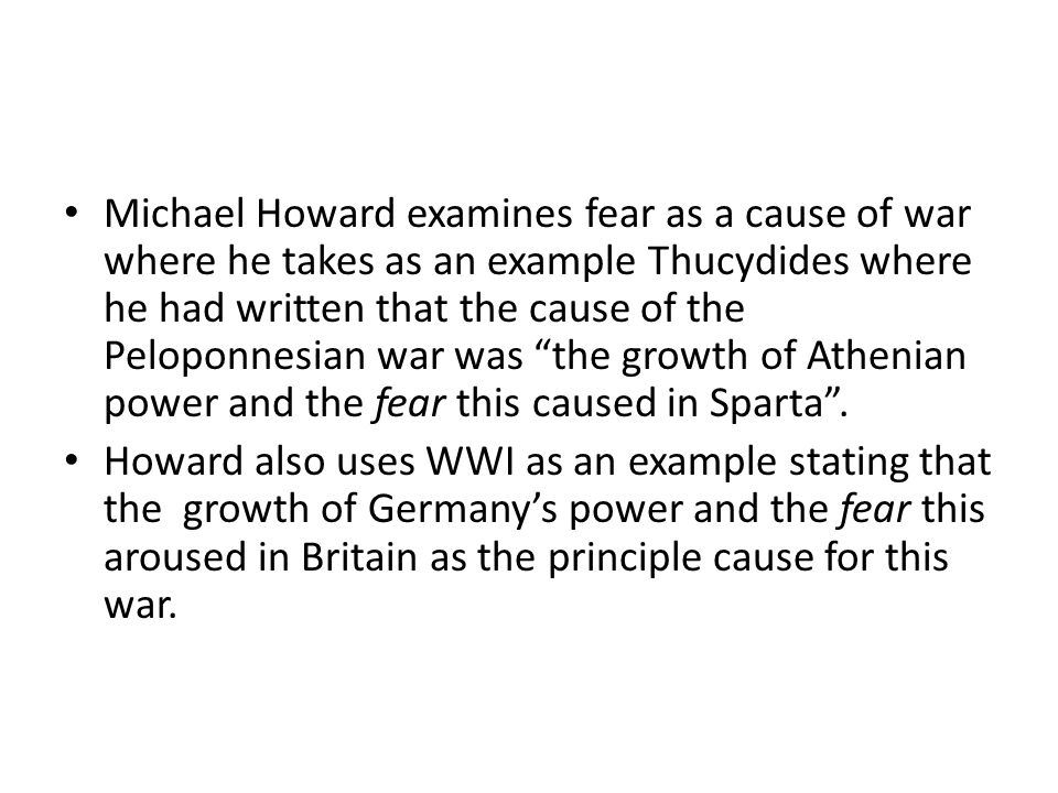 Michael Howard examines fear as a cause of war where he takes as an example Thucydides where he had written that the cause of the Peloponnesian war was the growth of Athenian power and the fear this caused in Sparta .