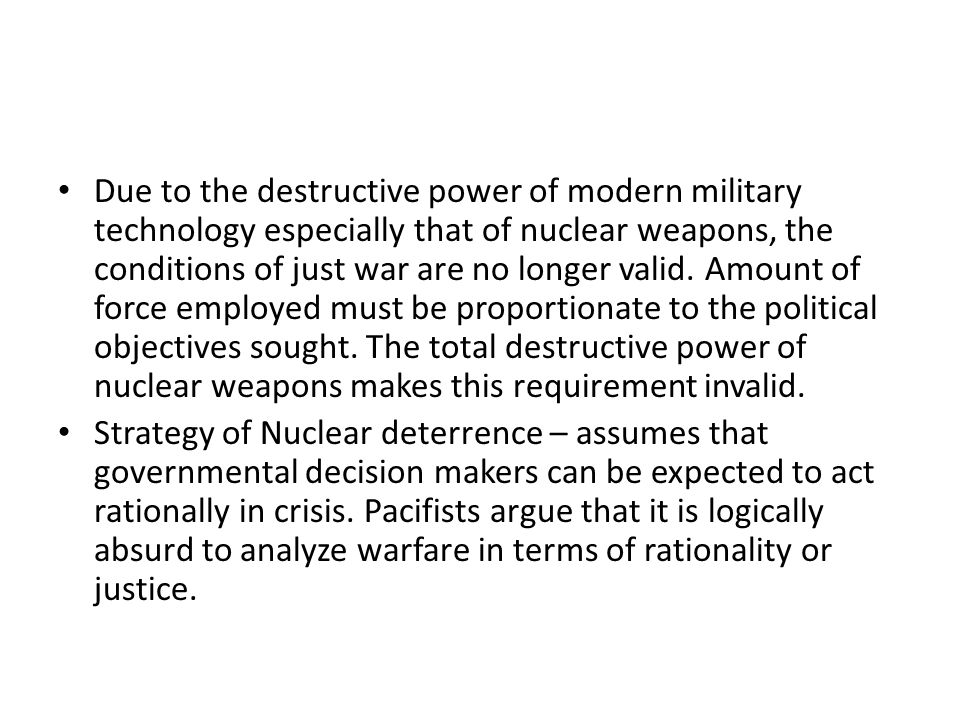 Due to the destructive power of modern military technology especially that of nuclear weapons, the conditions of just war are no longer valid. Amount of force employed must be proportionate to the political objectives sought. The total destructive power of nuclear weapons makes this requirement invalid.