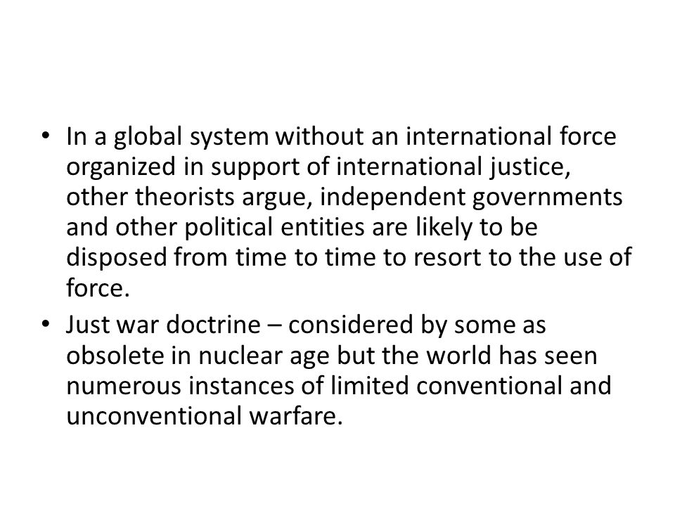 In a global system without an international force organized in support of international justice, other theorists argue, independent governments and other political entities are likely to be disposed from time to time to resort to the use of force.