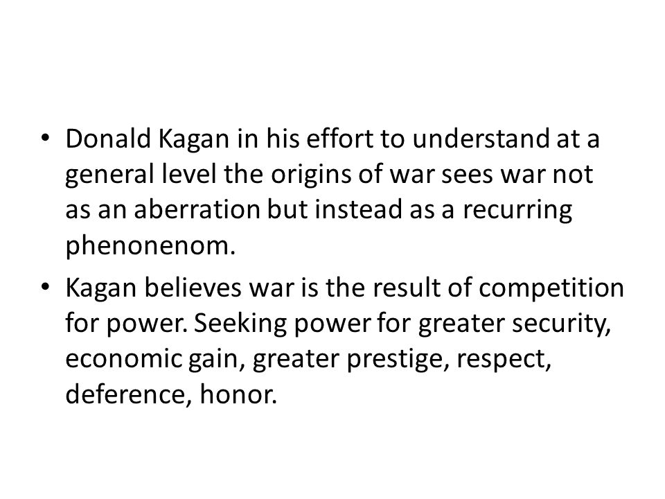 Donald Kagan in his effort to understand at a general level the origins of war sees war not as an aberration but instead as a recurring phenonenom.