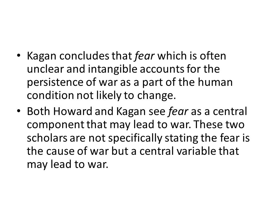 Kagan concludes that fear which is often unclear and intangible accounts for the persistence of war as a part of the human condition not likely to change.