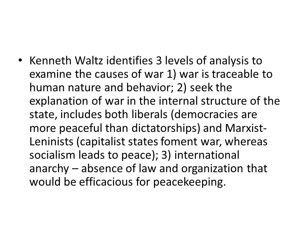 Kenneth Waltz identifies 3 levels of analysis to examine the causes of war 1) war is traceable to human nature and behavior; 2) seek the explanation of war in the internal structure of the state, includes both liberals (democracies are more peaceful than dictatorships) and Marxist-Leninists (capitalist states foment war, whereas socialism leads to peace); 3) international anarchy – absence of law and organization that would be efficacious for peacekeeping.