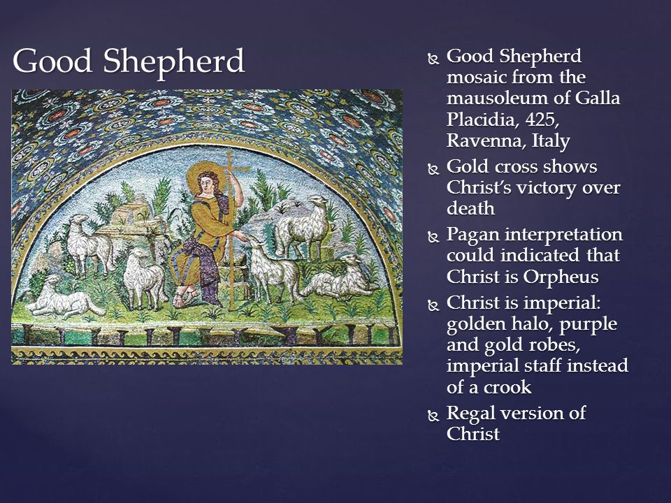 Good Shepherd Good Shepherd mosaic from the mausoleum of Galla Placidia, 425, Ravenna, Italy. Gold cross shows Christ's victory over death.