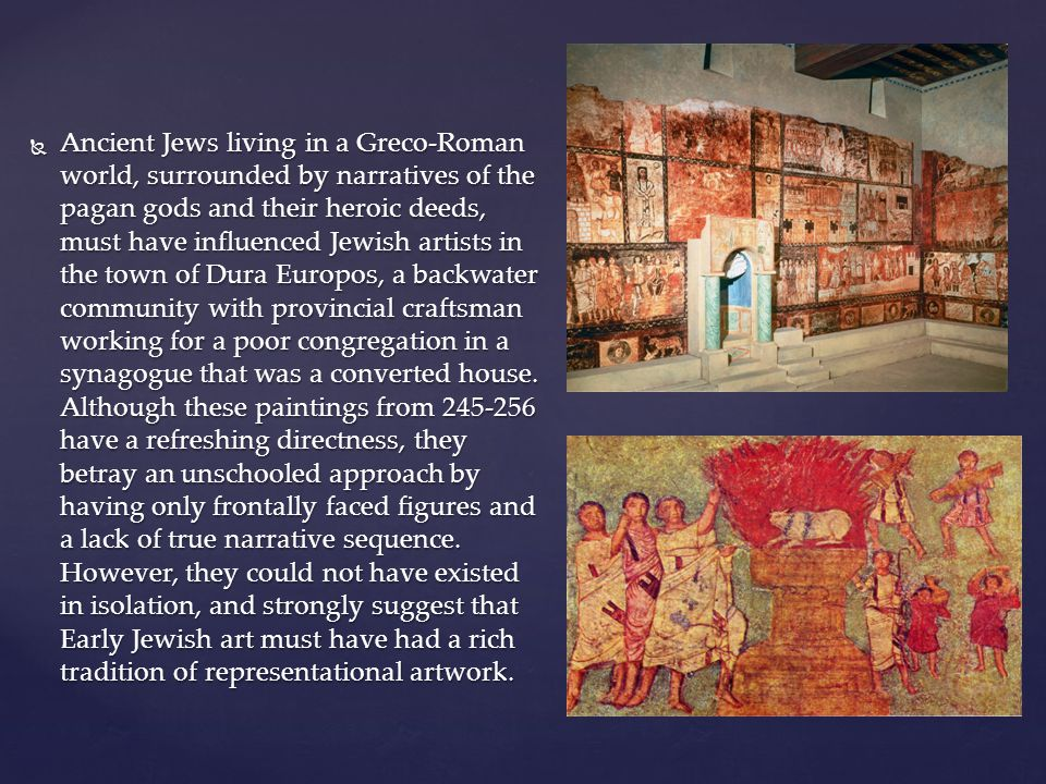 Ancient Jews living in a Greco-Roman world, surrounded by narratives of the pagan gods and their heroic deeds, must have influenced Jewish artists in the town of Dura Europos, a backwater community with provincial craftsman working for a poor congregation in a synagogue that was a converted house.