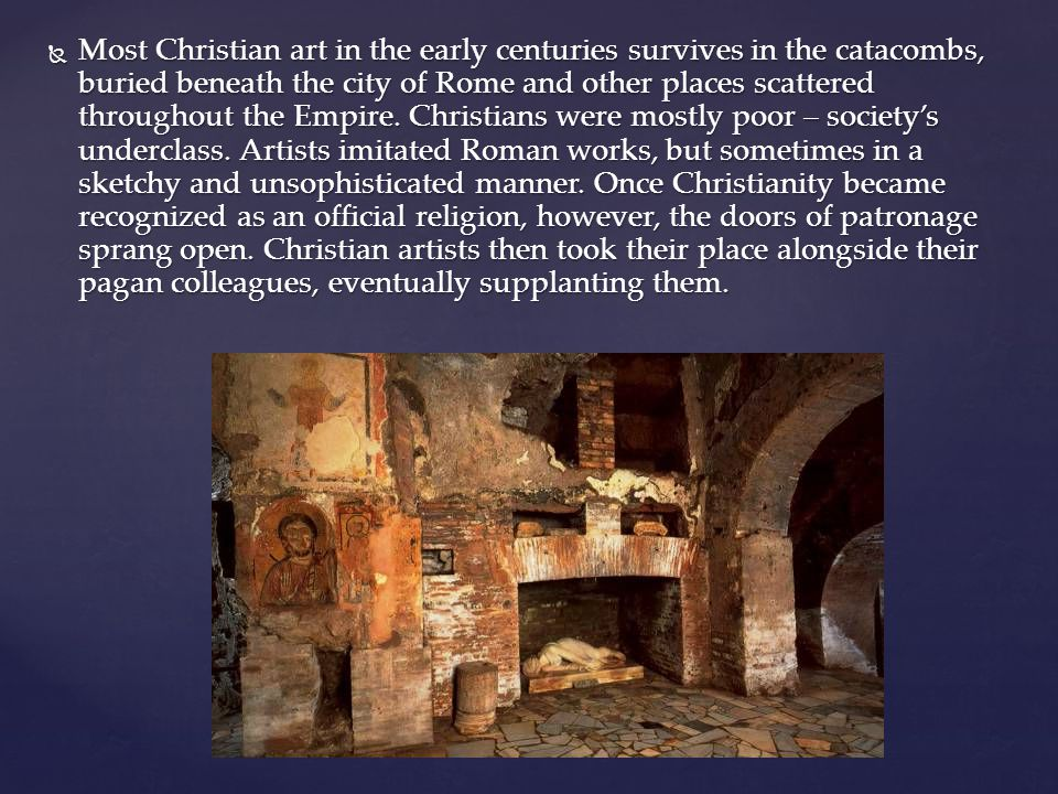 Most Christian art in the early centuries survives in the catacombs, buried beneath the city of Rome and other places scattered throughout the Empire.