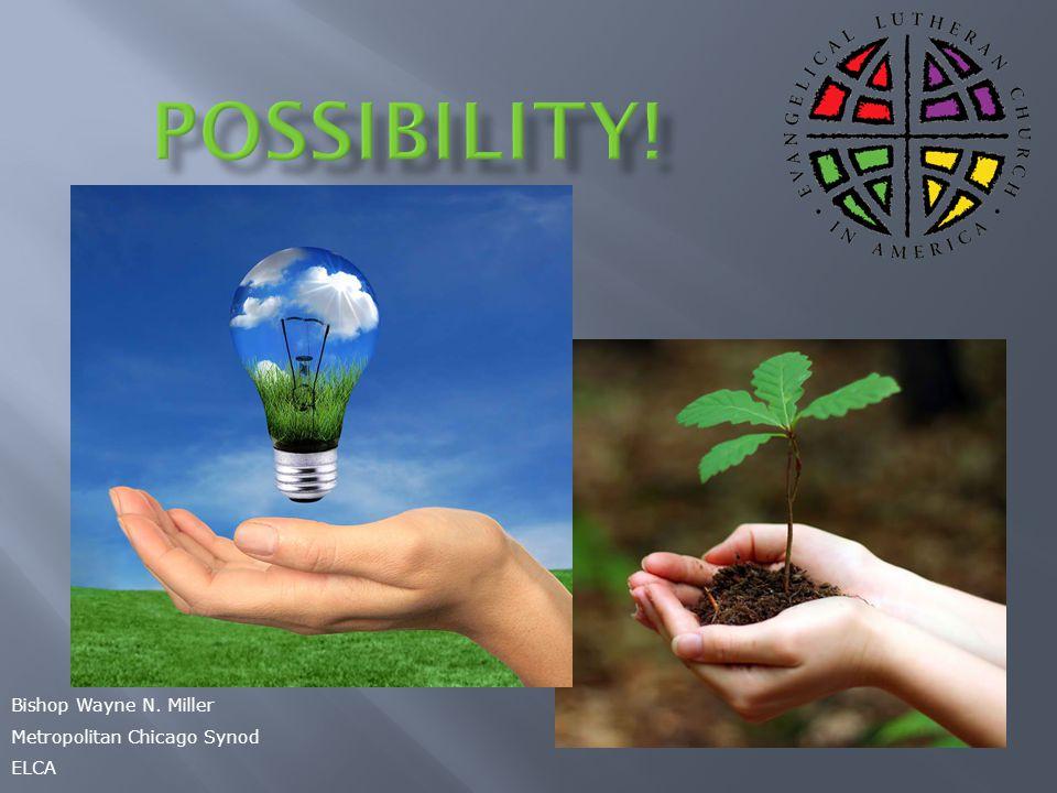 Possibility! Bishop Wayne N. Miller Metropolitan Chicago Synod ELCA