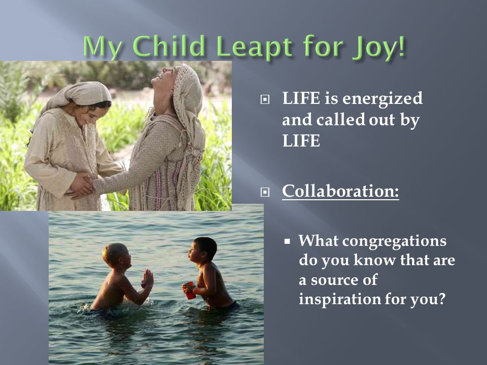 My Child Leapt for Joy! LIFE is energized and called out by LIFE