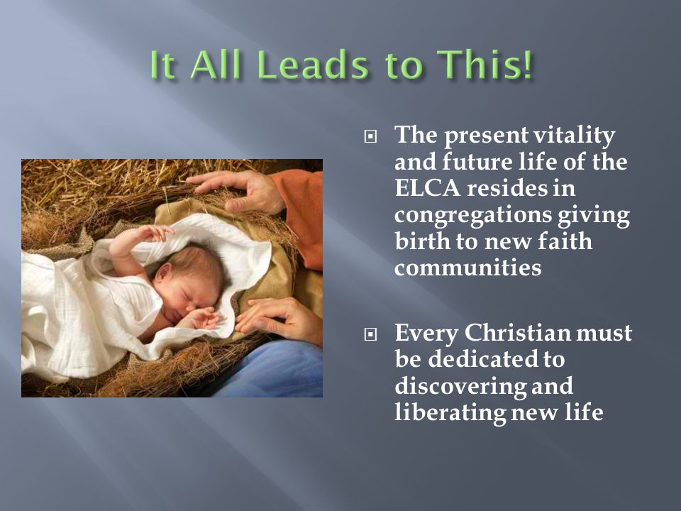 It All Leads to This! The present vitality and future life of the ELCA resides in congregations giving birth to new faith communities.