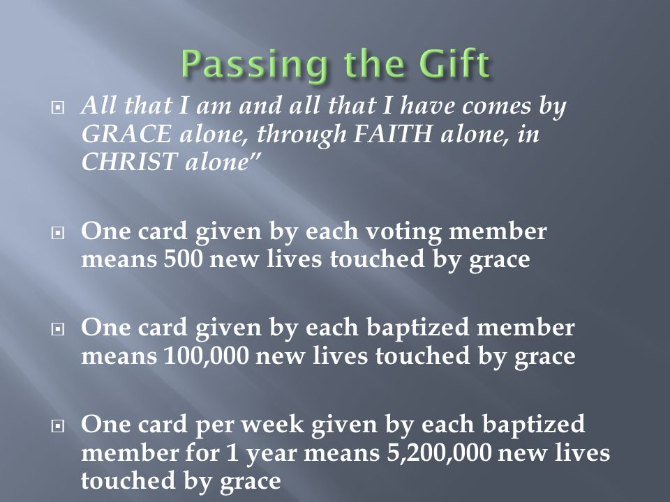 Passing the Gift All that I am and all that I have comes by GRACE alone, through FAITH alone, in CHRIST alone