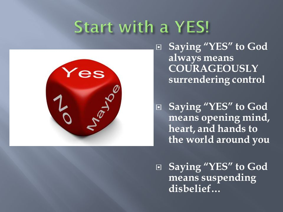 Start with a YES! Saying YES to God always means COURAGEOUSLY surrendering control.