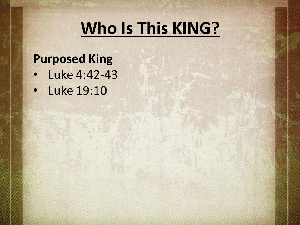 Who Is This KING Purposed King Luke 4:42-43 Luke 19:10