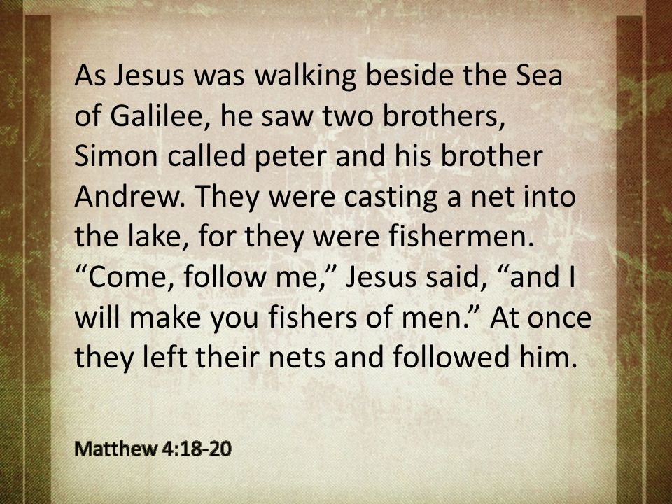 As Jesus was walking beside the Sea of Galilee, he saw two brothers, Simon called peter and his brother Andrew. They were casting a net into the lake, for they were fishermen. Come, follow me, Jesus said, and I will make you fishers of men. At once they left their nets and followed him.