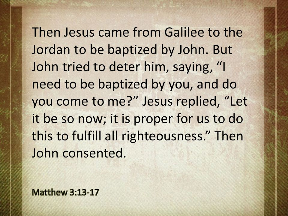 Then Jesus came from Galilee to the Jordan to be baptized by John