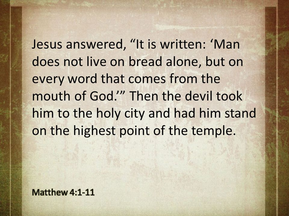 Jesus answered, It is written: 'Man does not live on bread alone, but on every word that comes from the mouth of God.' Then the devil took him to the holy city and had him stand on the highest point of the temple.
