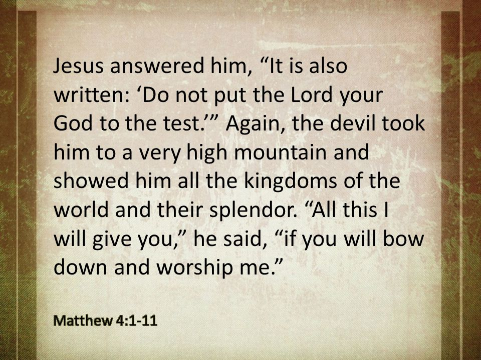 Jesus answered him, It is also written: 'Do not put the Lord your God to the test.' Again, the devil took him to a very high mountain and showed him all the kingdoms of the world and their splendor. All this I will give you, he said, if you will bow down and worship me.