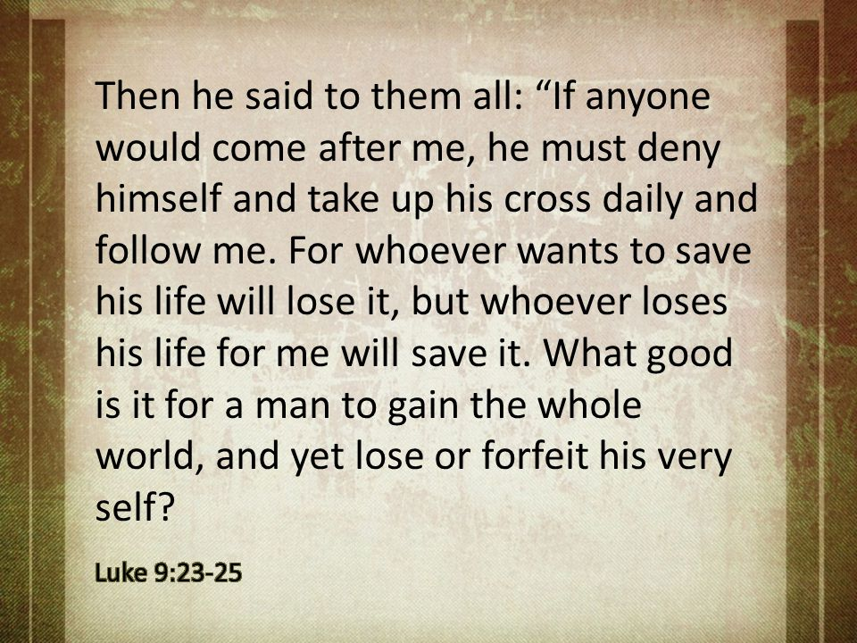 Then he said to them all: If anyone would come after me, he must deny himself and take up his cross daily and follow me. For whoever wants to save his life will lose it, but whoever loses his life for me will save it. What good is it for a man to gain the whole world, and yet lose or forfeit his very self