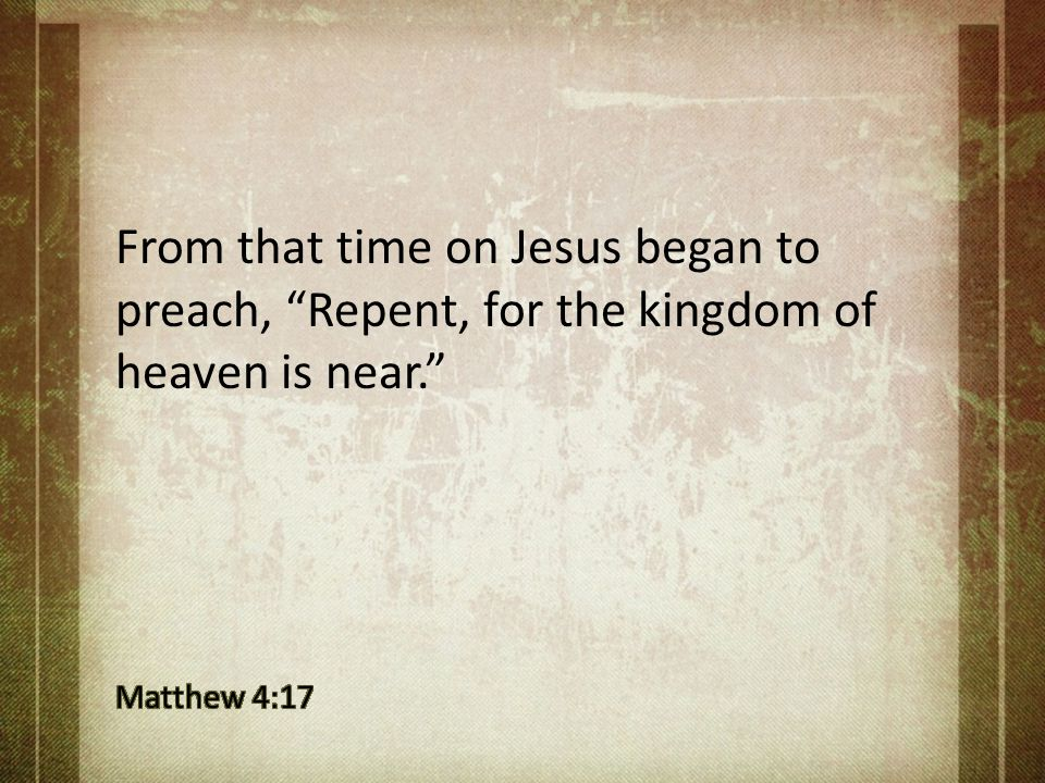 From that time on Jesus began to preach, Repent, for the kingdom of heaven is near.