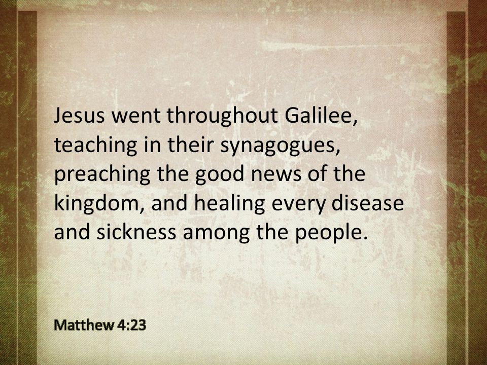 Jesus went throughout Galilee, teaching in their synagogues, preaching the good news of the kingdom, and healing every disease and sickness among the people.
