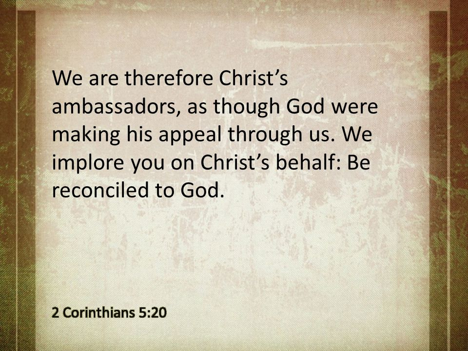 We are therefore Christ's ambassadors, as though God were making his appeal through us. We implore you on Christ's behalf: Be reconciled to God.