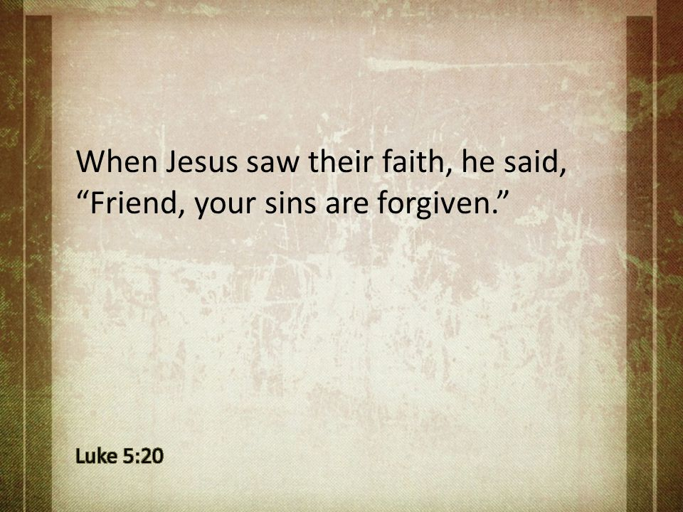 When Jesus saw their faith, he said, Friend, your sins are forgiven.