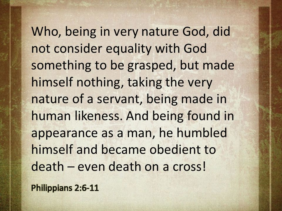 Who, being in very nature God, did not consider equality with God something to be grasped, but made himself nothing, taking the very nature of a servant, being made in human likeness. And being found in appearance as a man, he humbled himself and became obedient to death – even death on a cross!
