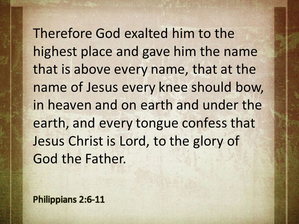 Therefore God exalted him to the highest place and gave him the name that is above every name, that at the name of Jesus every knee should bow, in heaven and on earth and under the earth, and every tongue confess that Jesus Christ is Lord, to the glory of God the Father.