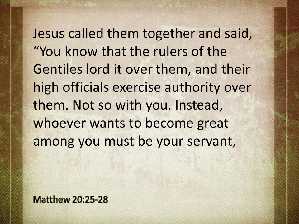 Jesus called them together and said, You know that the rulers of the Gentiles lord it over them, and their high officials exercise authority over them. Not so with you. Instead, whoever wants to become great among you must be your servant,