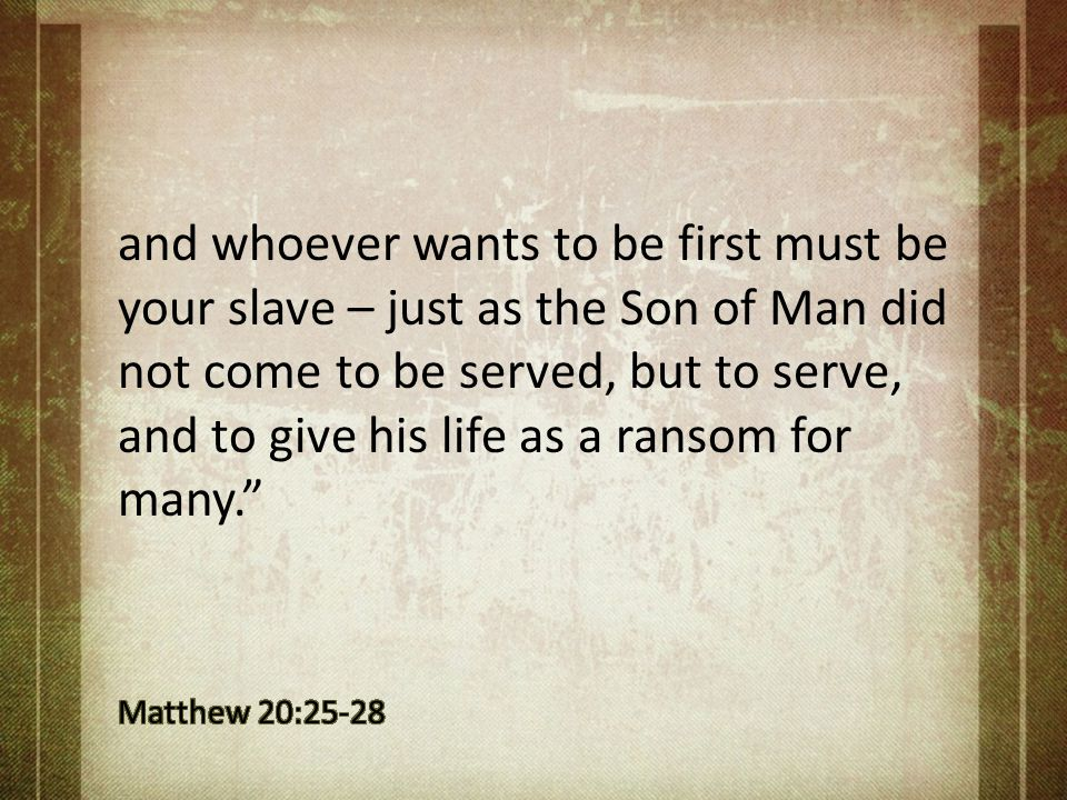 and whoever wants to be first must be your slave – just as the Son of Man did not come to be served, but to serve, and to give his life as a ransom for many.
