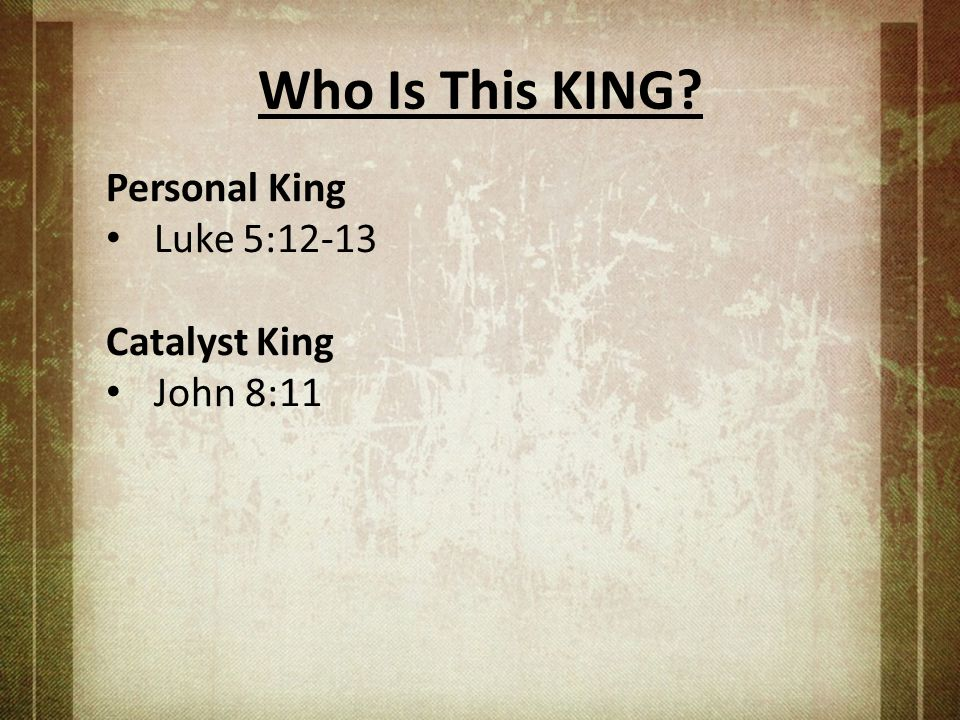 Who Is This KING Personal King Luke 5:12-13 Catalyst King John 8:11
