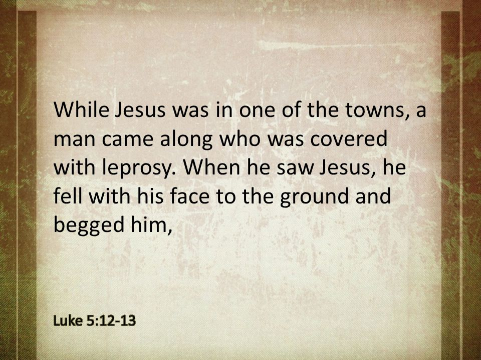 While Jesus was in one of the towns, a man came along who was covered with leprosy. When he saw Jesus, he fell with his face to the ground and begged him,