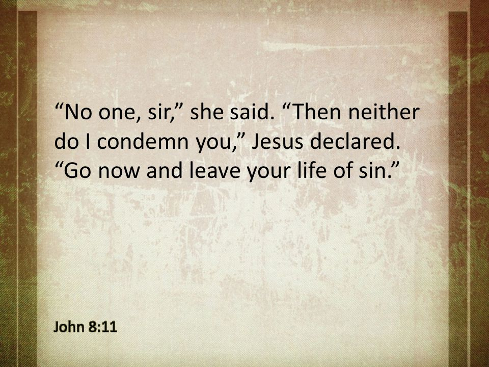 No one, sir, she said. Then neither do I condemn you, Jesus declared. Go now and leave your life of sin.