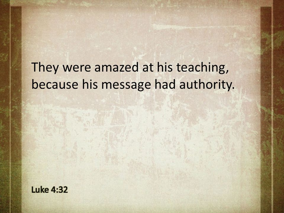 They were amazed at his teaching, because his message had authority.