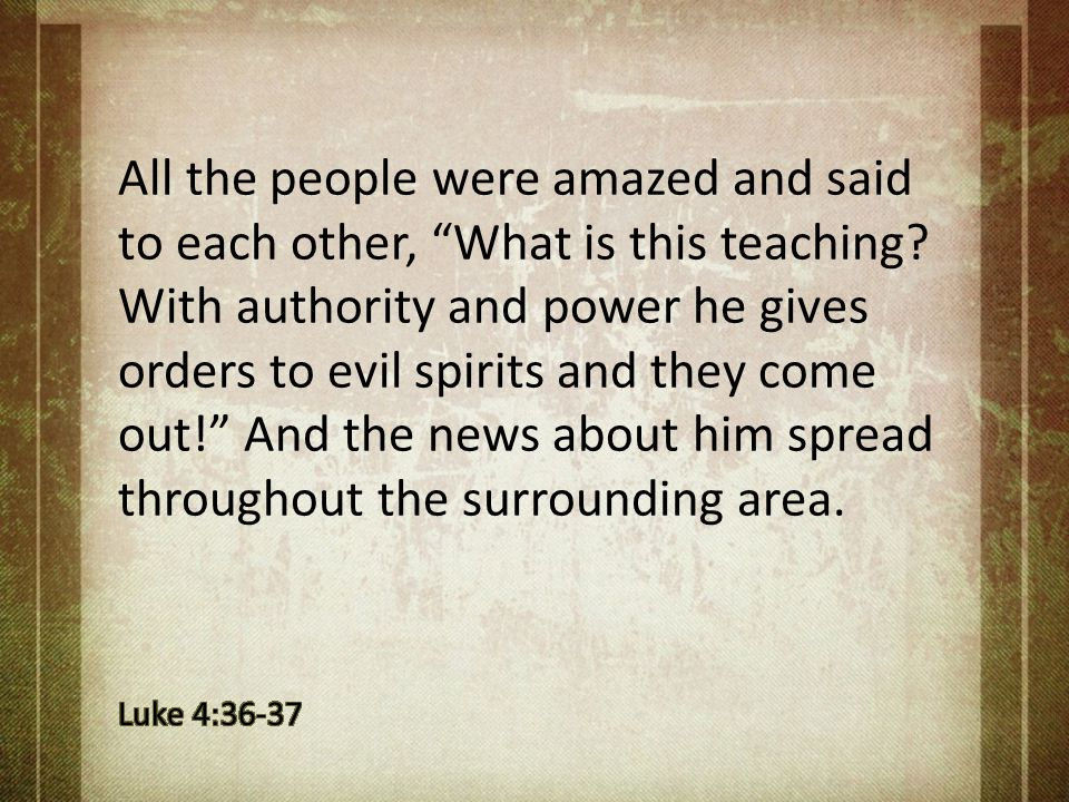 All the people were amazed and said to each other, What is this teaching With authority and power he gives orders to evil spirits and they come out! And the news about him spread throughout the surrounding area.
