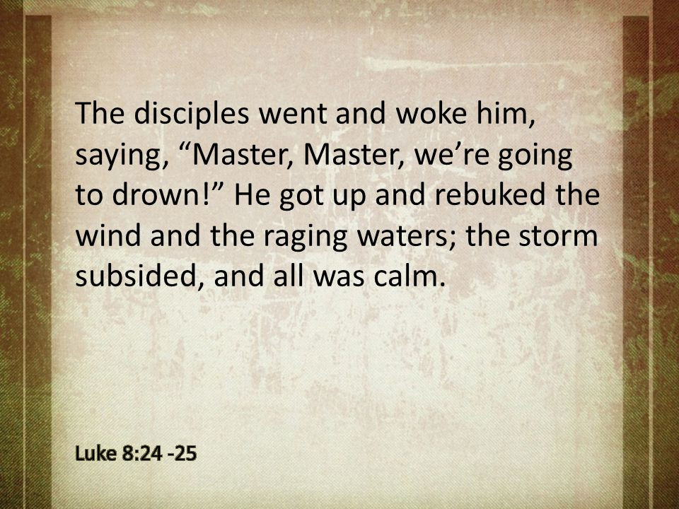 The disciples went and woke him, saying, Master, Master, we're going to drown! He got up and rebuked the wind and the raging waters; the storm subsided, and all was calm.