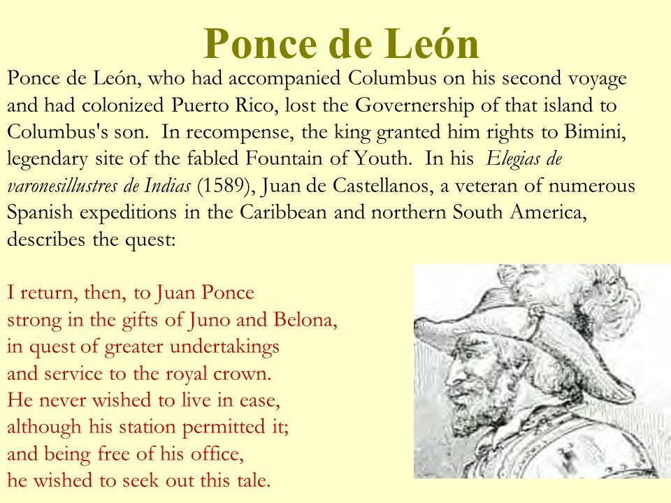 Ponce de León, who had accompanied Columbus on his second voyage and had colonized Puerto Rico, lost the Governership of that island to Columbus s son. In recompense, the king granted him rights to Bimini, legendary site of the fabled Fountain of Youth. In his Elegias de varonesillustres de Indias (1589), Juan de Castellanos, a veteran of numerous Spanish expeditions in the Caribbean and northern South America, describes the quest: I return, then, to Juan Ponce strong in the gifts of Juno and Belona, in quest of greater undertakings and service to the royal crown. He never wished to live in ease, although his station permitted it; and being free of his office, he wished to seek out this tale.