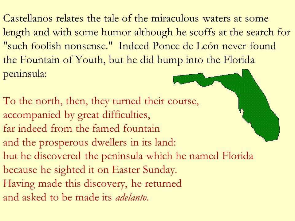 Castellanos relates the tale of the miraculous waters at some length and with some humor although he scoffs at the search for such foolish nonsense. Indeed Ponce de León never found the Fountain of Youth, but he did bump into the Florida peninsula: To the north, then, they turned their course, accompanied by great difficulties, far indeed from the famed fountain and the prosperous dwellers in its land: but he discovered the peninsula which he named Florida because he sighted it on Easter Sunday.