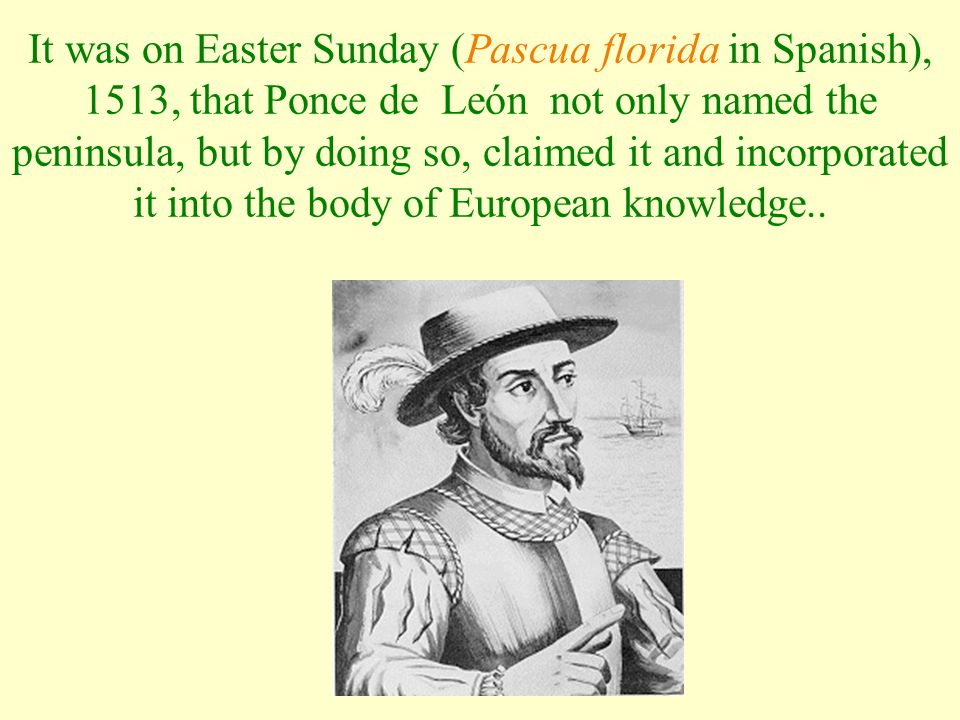 It was on Easter Sunday (Pascua florida in Spanish), 1513, that Ponce de León not only named the peninsula, but by doing so, claimed it and incorporated it into the body of European knowledge..