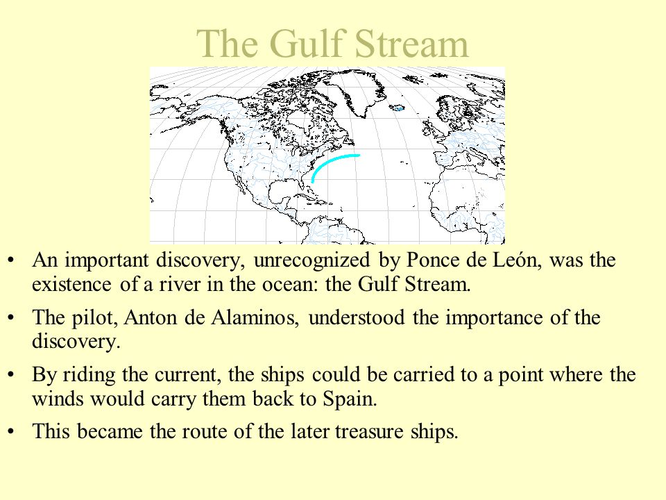 The Gulf Stream An important discovery, unrecognized by Ponce de León, was the existence of a river in the ocean: the Gulf Stream.