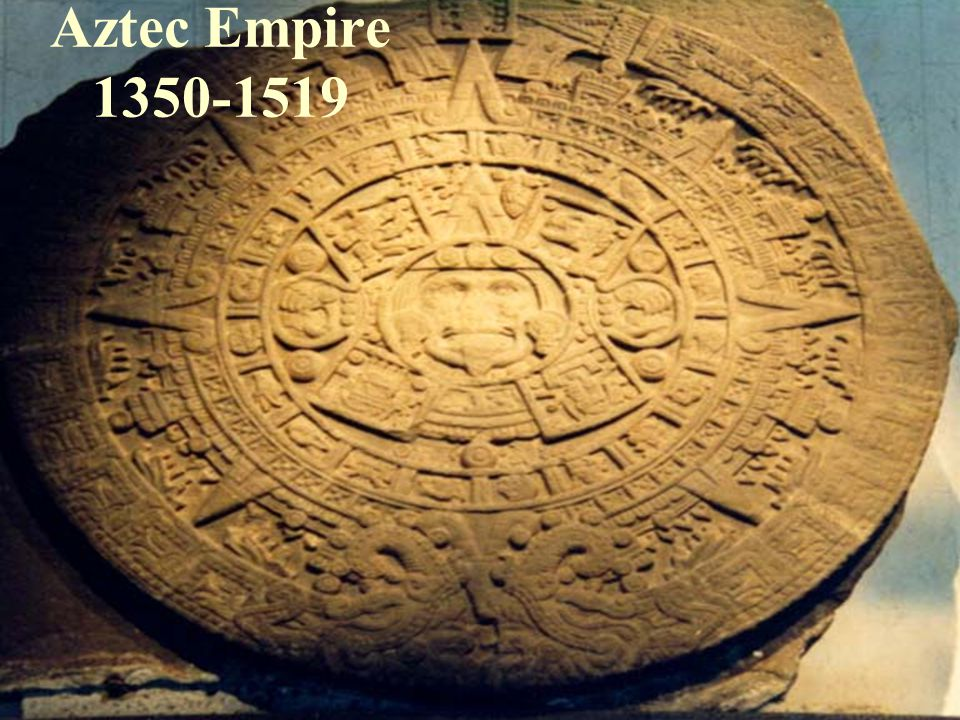 Aztec Empire 1350-1519 This is the Aztec Calendar, perhaps the most famous symbol of Mexico, besides its flag.