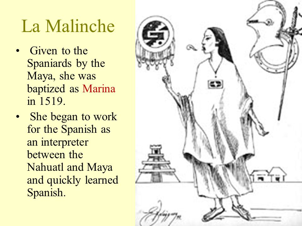La Malinche Given to the Spaniards by the Maya, she was baptized as Marina in 1519.