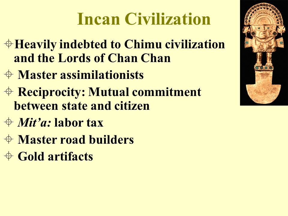 Incan Civilization Heavily indebted to Chimu civilization and the Lords of Chan Chan. Master assimilationists.