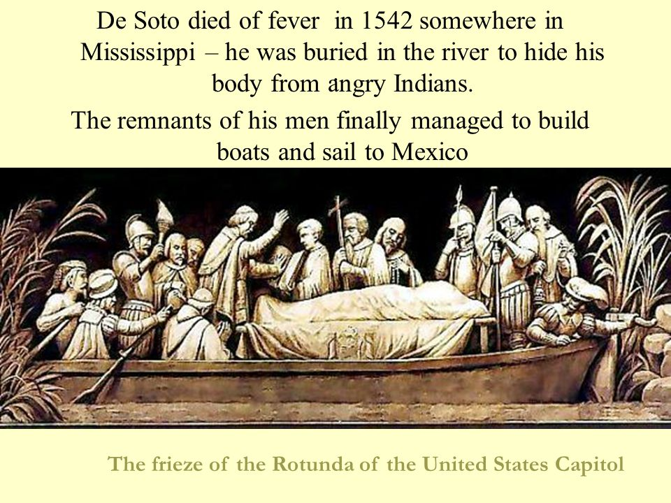 De Soto died of fever in 1542 somewhere in Mississippi – he was buried in the river to hide his body from angry Indians.