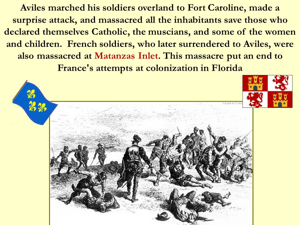 Aviles marched his soldiers overland to Fort Caroline, made a surprise attack, and massacred all the inhabitants save those who declared themselves Catholic, the muscians, and some of the women and children.