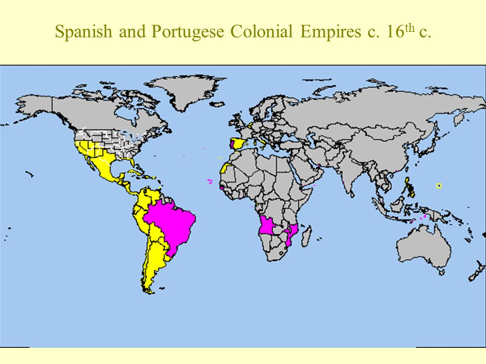 Spanish and Portugese Colonial Empires c. 16th c.